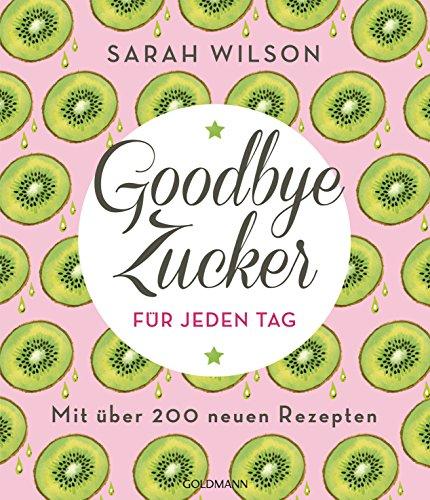 Goodbye Zucker für jeden Tag: Mit über 200 neuen Rezepten (German Edition)