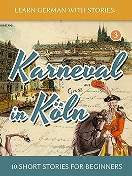 [Klein, André]のLearn German with Stories: Karneval in Köln – 10 Short Stories for Beginners (Dino lernt Deutsch 3) (German Edition)