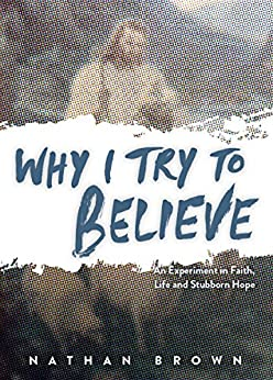 Why I Try to Believe: An Experiment in Faith, Life and Stubborn by [Brown, Nathan]