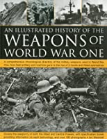 An Illustrated History of the Weapons of World War One: A Comprehensive Chronological Directory of the Military Weapons Used in World War One, From Field Artillery and Machine-Guns to the Rise of U-Boats and Allied Submarines