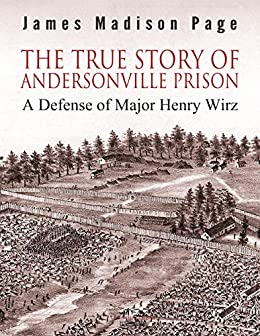 The True Story of Andersonville Prison: A Defense of Major Henry Wirz by [James Madison Page]
