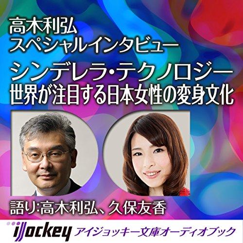 シンデレラ・テクノロジー~世界が注目する日本女性の変身文化: 高木利弘スペシャルインタビュー