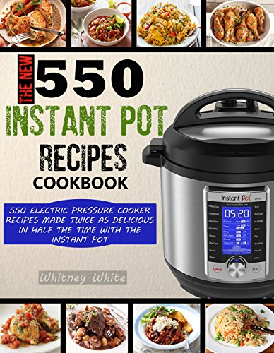 THE NEW 550 INSTANT POT RECIPES COOKBOOK: 550 Electric Pressure Cooker Recipes Made Twice As Delicious In Half The Time With The Instant Pot (English Edition)