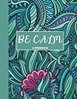 Be Calm Workbook: Overcome Anxiety - 36 different worksheets and trackers covering Anxiety, Depression, Coping Strategies,  Future Plans, Self Awareness, Thoughts, Gratitude, Mood, Happiness, Self-Care & more!