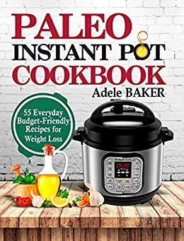 Paleo Instant Pot Cookbook: 55 Everyday Budget-Friendly Recipes for Weight Loss by [Baker, Adele]