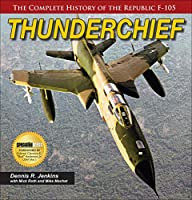 Thunderchief: The Complete History of the Republic's F-105