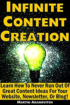 Infinite Content Creation: Learn How To Never Run Out Of Great Content Ideas For Your Website, Newsletter, Or Blog! by [Aranovitch, Martin]