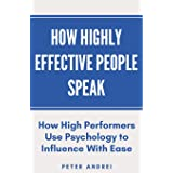 How Highly Effective People Speak: How High Performers Use Psychology to Influence With Ease: 1