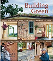 Building Green: A Complete How-to Guide To Alternative Building Methods -  Earth Plaster, Straw Bale, Cordwood, Cob, Living Roofs