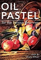 Oil Pastel for the Serious Beginner: Basic Lessons in Becoming a Good Painter by John Elliot Sheila Elliot(2014-09-10)