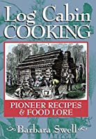 Log Cabin Cooking: Pioneer Recipes & Food Lore by Barbara Swell(2008-01-15)