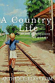 A Country Life: A Collection of Poems by [Elfstrom, Arthur]