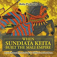 When Sundiata Keita Built the Mali Empire - Ancient History Illustrated Grade 4 Children's Ancient History