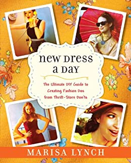 New Dress a Day: The Ultimate DIY Guide to Creating Fashion Dos from Thrift-Store Don'ts by [Lynch, Marisa]