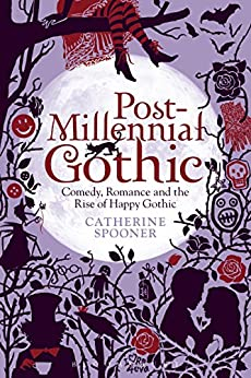 Post-Millennial Gothic: Comedy, Romance and the Rise of Happy Gothic by [Spooner, Catherine]