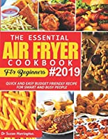 The Essential Air Fryer Cookbook For Beginners 2019: Quick And Easy Budget Friendly Recipe For Smart And Busy People