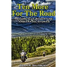 Ten More for the Road--Motorcycle Adventure and Travel Stories (Motorcycle Adventure and Travel Stories and Travelogues Book 3)