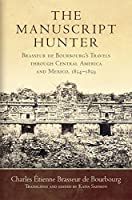 The Manuscript Hunter: Brasseur de Bourbourg's Travels through Central America and Mexico, 1854-1859 (American Exploration and Travel)