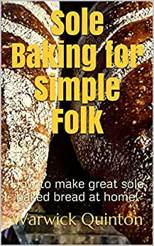 Sole Baking for Simple Folk: How to make great hearth baked bread at home! (SourdoughBaker's Mini Guides Book 2) by [Quinton, Warwick]