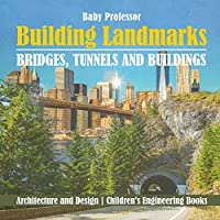 Building Landmarks - Bridges, Tunnels and Buildings - Architecture and Design Children's Engineering Books