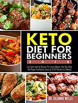 Keto Diet for Beginners 2018: Low Carb, High-Fat Recipes for Losing Weight, Heal Your Body and Regain Confidence (Lose up to 20 Pounds in 3 Weeks) by [Wells, Dr. Suzanne ]