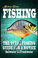 Fishing the Total Fishing Guide for a Novice: Saltwater to Freshwater (Angling, Fishing Knots, Fishing, Rigs, Survival, Weapons, Hunting, Disaster)