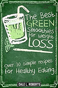 Green Smoothies for Weight Loss: Over 30 Simple Recipes for Healthy Eating by [Roberts, Dale L.]