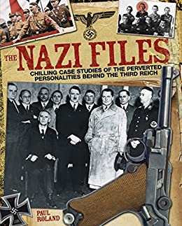 The Nazi Files: Chilling Case Studies of the Perverted Personalities Behind the Third Reich by [Roland, Paul]