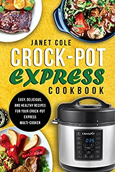 Crock-Pot Express Cookbook: Easy, Delicious, and Healthy Recipes for Your Crock-Pot Express Multi-Cooker by [Cole, Janet]