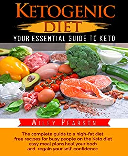 "Ketogenic Diet: The complete guide to a high-fat diet, free recipes for busy people on the Keto diet, easy meal plans heal your body, and regain your self-confidence: ""Your Essential Guide to Keto"" by [Pearson, Wiley]"