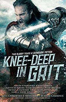Knee-Deep in Grit: Two Bloody Years of Grimdark Fiction by [Lawrence, Mark, Tchaikovsky, Adrian, de Bodard, Aliette, Moore, James A., Milan, Victor, Sandoval, Kelly, Bakker, R. Scott, Fletcher, Michael R., Orullian, Peter, Leen, Gerri]