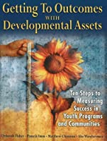 Getting to Outcomes With Developmental Assets: Ten Steps to Measuring Success in Youth Programs And Communities