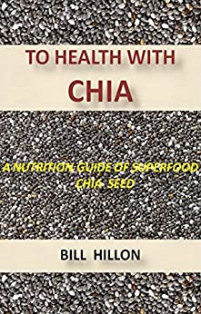 TO HEALTH WITH CHIA: A NUTRITION GUIDE TO THE SUPERFOOD CHIA by [HILLON, BILL]