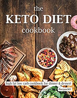 The Keto Diet Cookbook: High Fat Low Carb Cookbook for Dinner & Dessert by [Cookbooks, Recipes365]