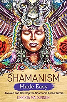 Shamanism Made Easy: Awaken and Develop the Shamanic Force Within by [Mackinnon, Christa]
