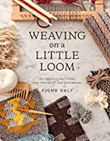Weaving on a Little Loom (Everything you need to know to get started with weaving, includes 5 simple projects)