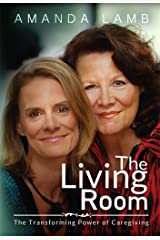 The Living Room : The Transforming Power of Caregiving...A Daughter Learns How to Live From Her Dying Mother Kindle Edition