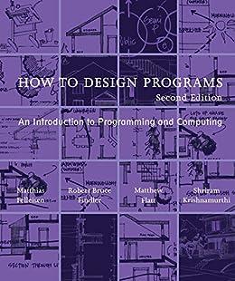 [Felleisen, Matthias, Findler, Robert Bruce, Flatt, Matthew, Krishnamurthi, Shriram]のHow to Design Programs: An Introduction to Programming and Computing (The MIT Press) (English Edition)