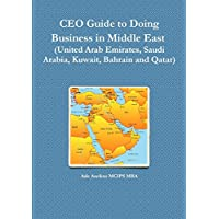 CEO Guide to Doing Business in Middle East (United Arab Emirates, Saudi Arabia, Kuwait, Bahrain and Qatar)