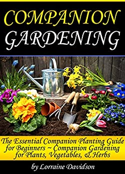 Companion Gardening: The Essential Companion Planting Guide for Beginners ~ Companion Gardening for Plants, Vegetables, and Herbs by [Davidson, Lorraine]