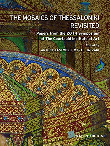 The Mosaics of Thessaloniki Revisited: Papers from the 2014 Symposium at the Courtauld Institute of Art