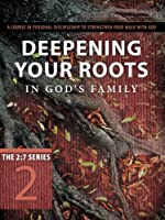 Deepening Your Roots in God's Family: A Course in Personal Discipleship to Strengthen Your Walk with God (2:7 Series)