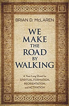 We Make the Road by Walking: A Year-Long Quest for Spiritual Formation, Reorientation, and Activation by [McLaren, Brian D.]
