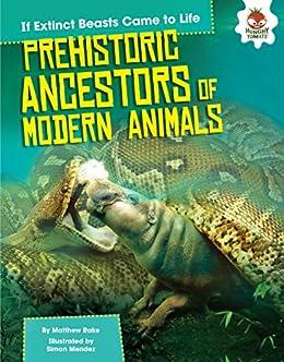 Prehistoric Ancestors of Modern Animals (If Extinct Beasts Came to Life) by [Rake, Matthew]