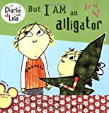 But I Am an Alligator (Charlie and Lola)