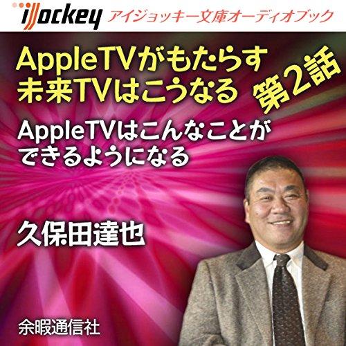 AppleTVがもたらす未来TVはこうなる 第2話AppleTVはこんなことができるようになる | 久保田 達也