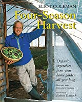 Four-Season Harvest: Organic Vegetables from Your Home Garden All Year Long
