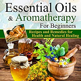 Essential Oils and Aromatherapy for Beginners: The Reference Guide for Weight Loss, Recipes and Remedies for Health and Natural Healing with Ancient Medicine Bible by [Pannana, Lady, James, Brian]