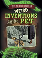 Weird Inventions for Your Pet (Wild and Wacky Inventions)