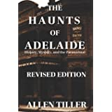 The Haunts of Adelaide: History, Mystery and the Paranormal: REVISED EDITION